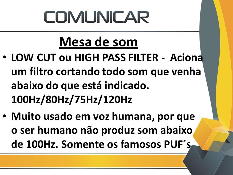 Mesa de som LOW CUT ou HIGH PASS FILTER - Aciona um filtro cortando todo som que venha abaixo do que está indicado. 100Hz/80Hz/75Hz/120Hz Muito usado