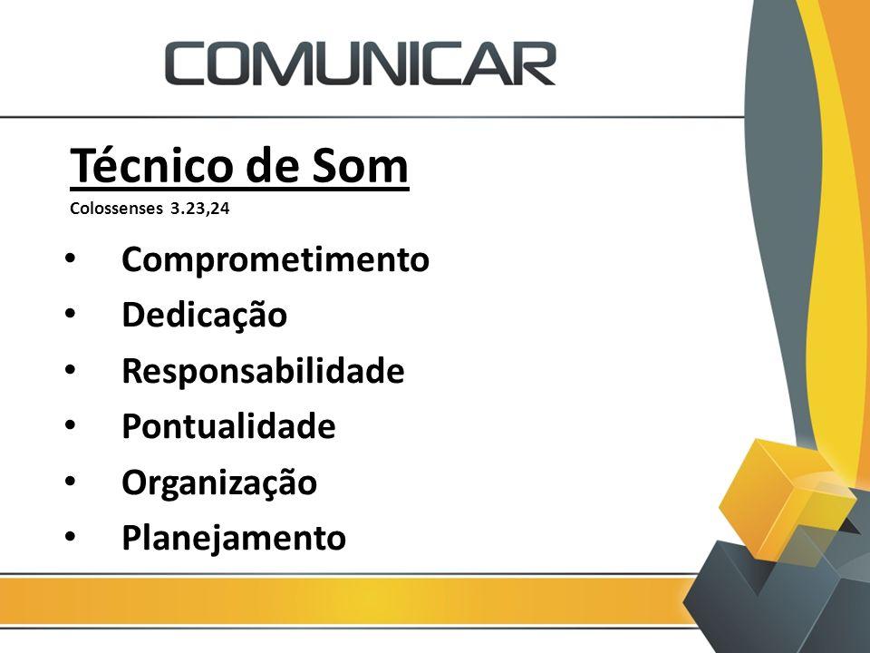 Técnico de Som Colossenses 3.23,24 Comprometimento Dedicação Responsabilidade Pontualidade Organização Planejamento