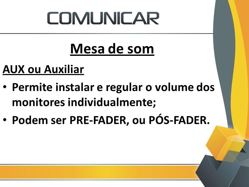 Mesa de som AUX ou Auxiliar Permite instalar e regular o volume dos monitores individualmente; Podem ser PRE-FADER, ou PÓS-FADER.