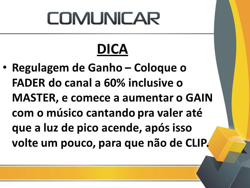 DICA Regulagem de Ganho – Coloque o FADER do canal a 60% inclusive o MASTER, e comece a aumentar o GAIN com o músico cantando pra valer até que a luz