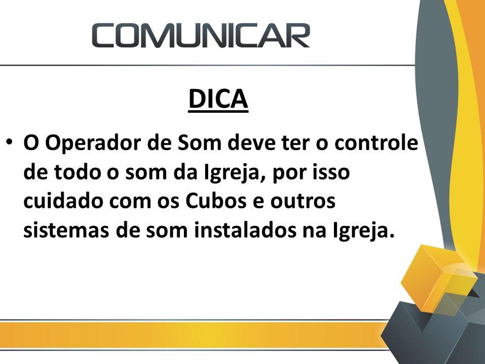 DICA O Operador de Som deve ter o controle de todo o som da Igreja, por isso cuidado com os Cubos e outros sistemas de som instalados na Igreja.