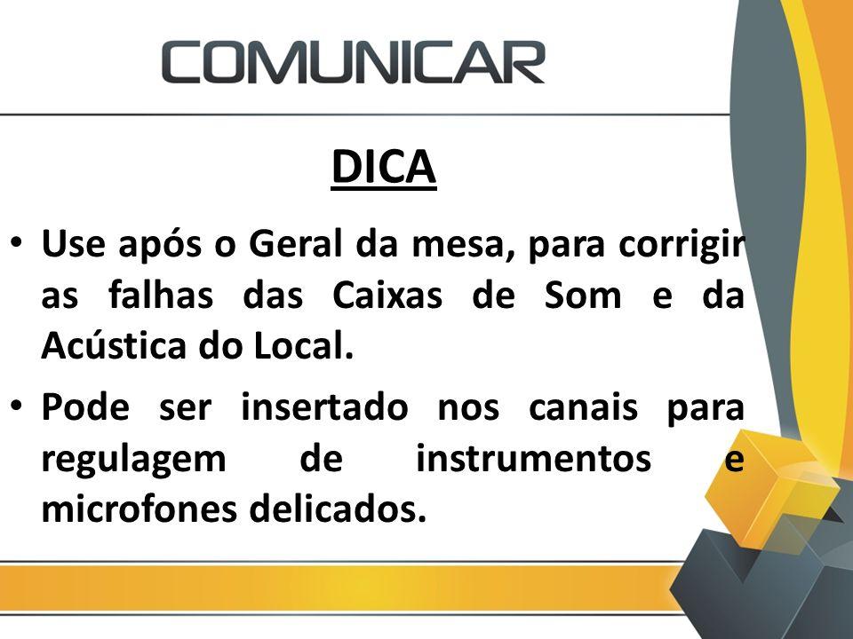 DICA Use após o Geral da mesa, para corrigir as falhas das Caixas de Som e da Acústica do Local. Pode ser insertado nos canais para regulagem de instr