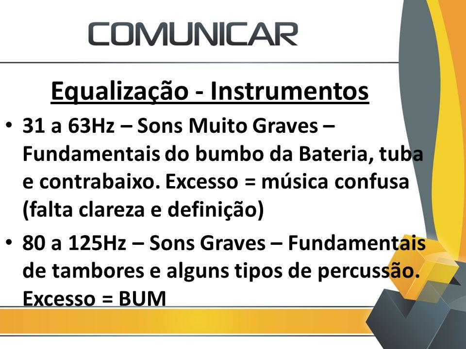 Equalização - Instrumentos 31 a 63Hz – Sons Muito Graves – Fundamentais do bumbo da Bateria, tuba e contrabaixo. Excesso = música confusa (falta clare