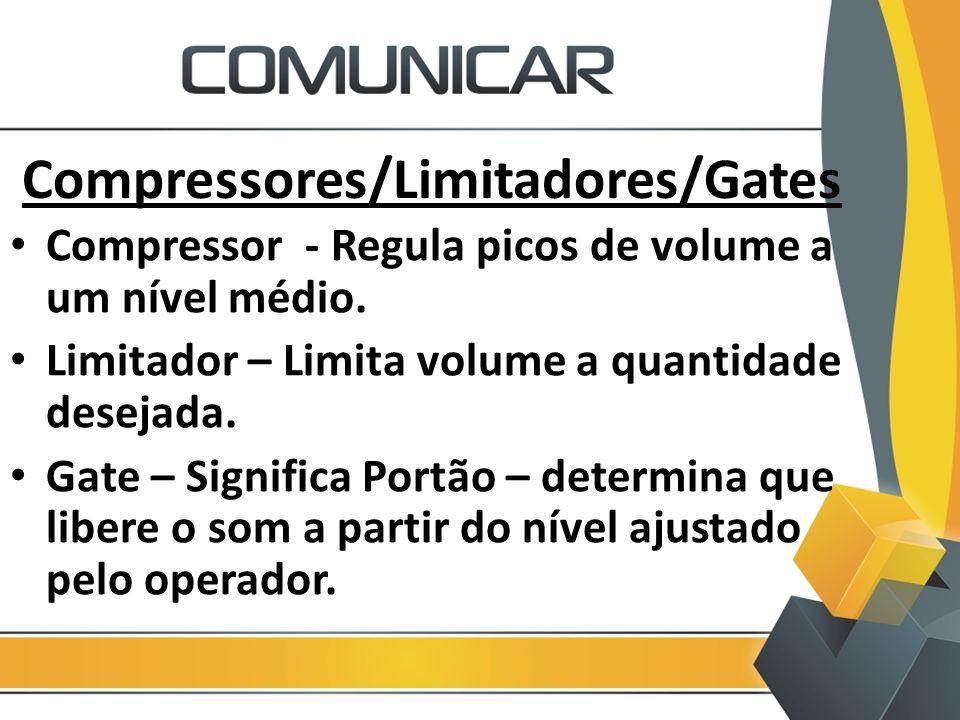 Compressores/Limitadores/Gates Compressor - Regula picos de volume a um nível médio. Limitador – Limita volume a quantidade desejada. Gate – Significa