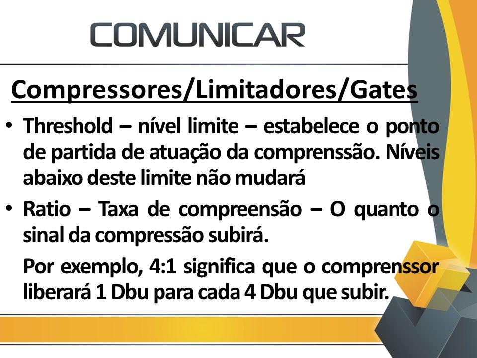 Compressores/Limitadores/Gates Threshold – nível limite – estabelece o ponto de partida de atuação da comprenssão. Níveis abaixo deste limite não muda