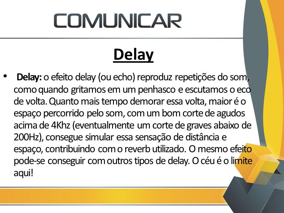 Delay Delay: o efeito delay (ou echo) reproduz repetições do som, como quando gritamos em um penhasco e escutamos o eco de volta. Quanto mais tempo de