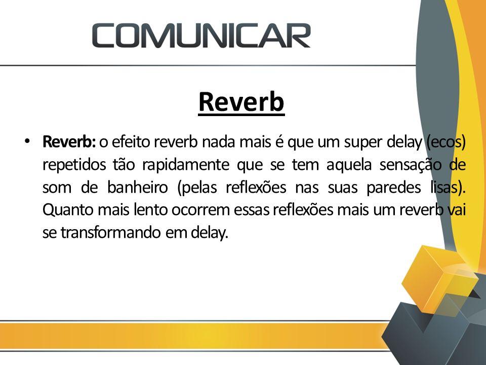 Reverb Reverb: o efeito reverb nada mais é que um super delay (ecos) repetidos tão rapidamente que se tem aquela sensação de som de banheiro (pelas re