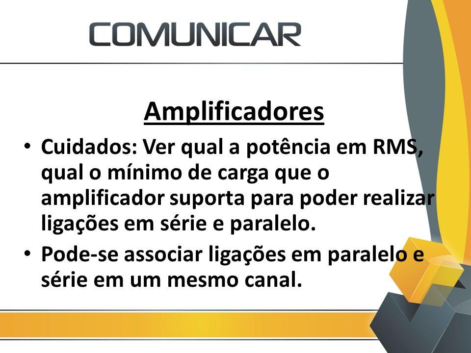 Amplificadores Cuidados: Ver qual a potência em RMS, qual o mínimo de carga que o amplificador suporta para poder realizar ligações em série e paralel