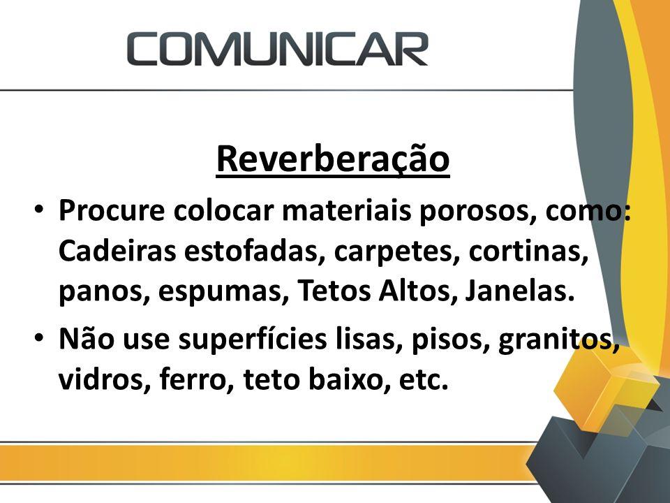 Reverberação Procure colocar materiais porosos, como: Cadeiras estofadas, carpetes, cortinas, panos, espumas, Tetos Altos, Janelas. Não use superfície