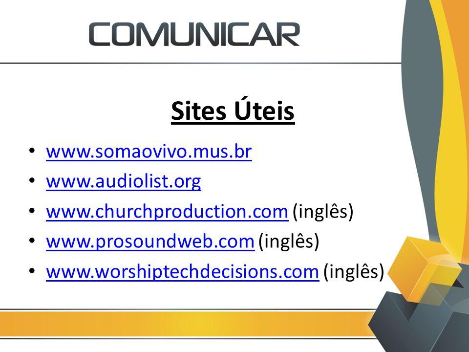 Sites Úteis www.somaovivo.mus.br www.audiolist.org www.churchproduction.com (inglês) www.churchproduction.com www.prosoundweb.com (inglês) www.prosoun