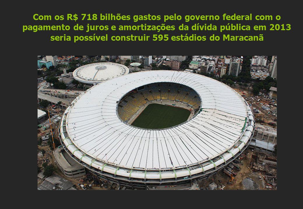 Com os R$ 718 bilhões gastos pelo governo federal com o pagamento de juros e amortizações da dívida pública em 2013 seria possível construir 595 estád