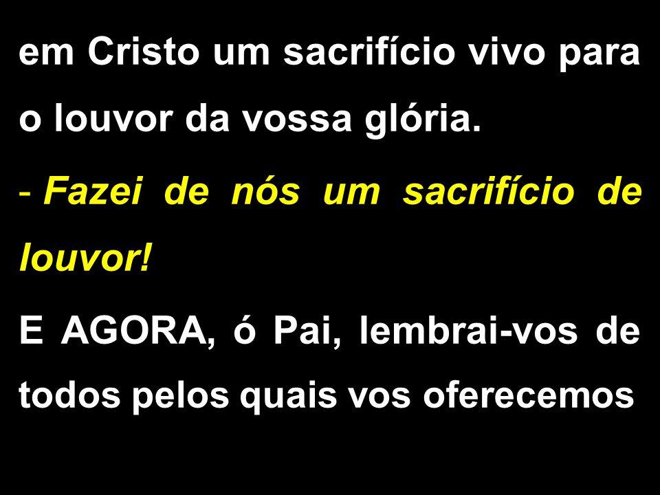 em Cristo um sacrifício vivo para o louvor da vossa glória. - Fazei de nós um sacrifício de louvor! E AGORA, ó Pai, lembrai-vos de todos pelos quais v