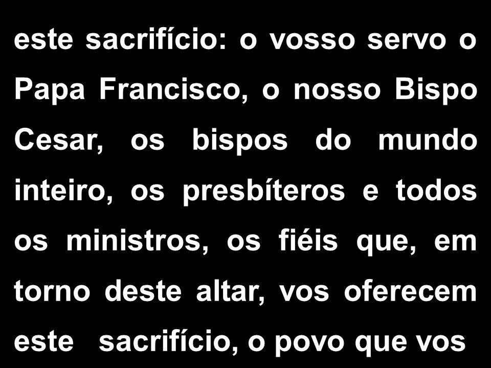 este sacrifício: o vosso servo o Papa Francisco, o nosso Bispo Cesar, os bispos do mundo inteiro, os presbíteros e todos os ministros, os fiéis que, e