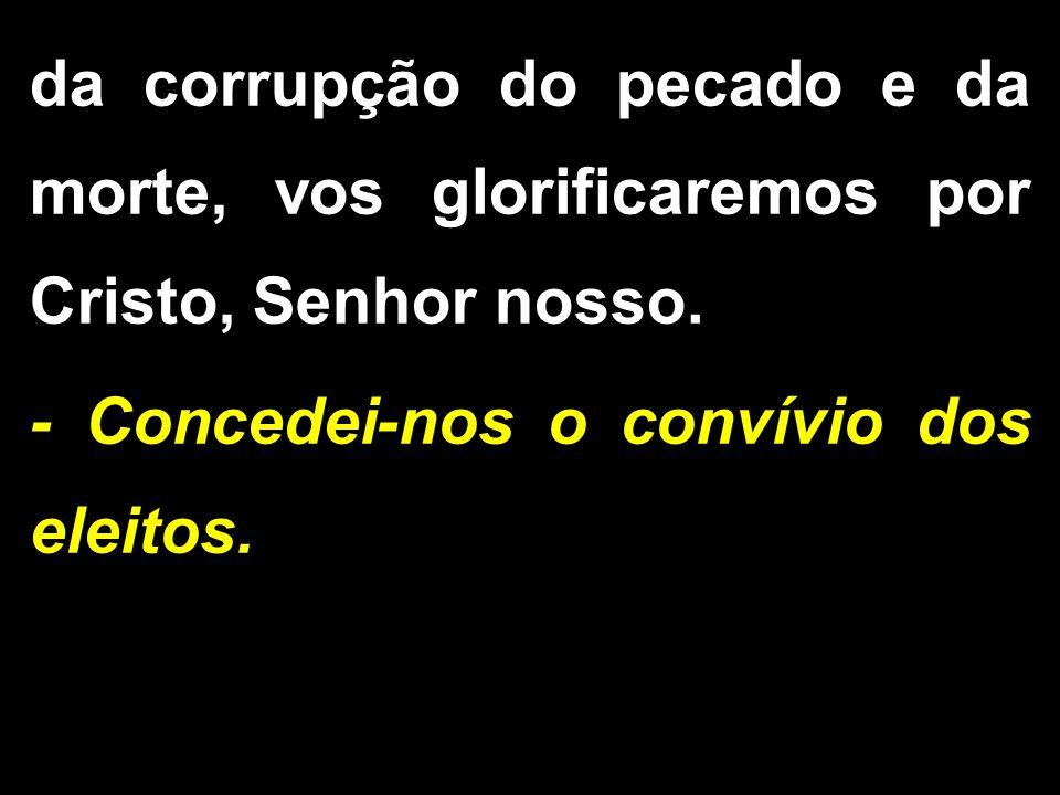 da corrupção do pecado e da morte, vos glorificaremos por Cristo, Senhor nosso. - Concedei-nos o convívio dos eleitos.