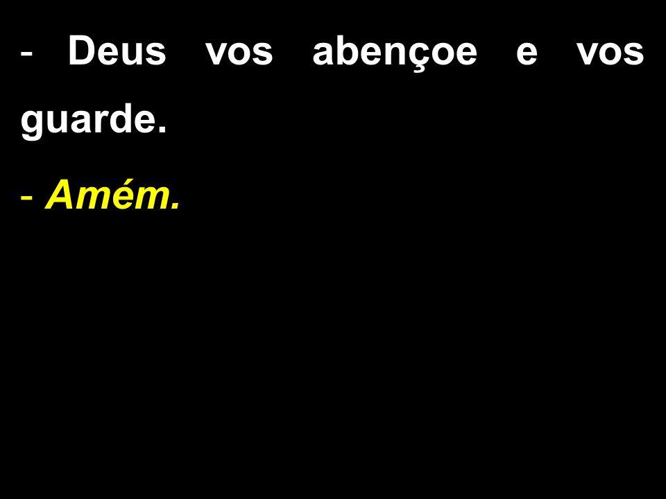 - Deus vos abençoe e vos guarde. - Amém.