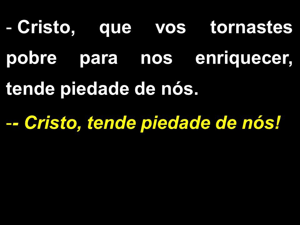 - Cristo, que vos tornastes pobre para nos enriquecer, tende piedade de nós. -- Cristo, tende piedade de nós!
