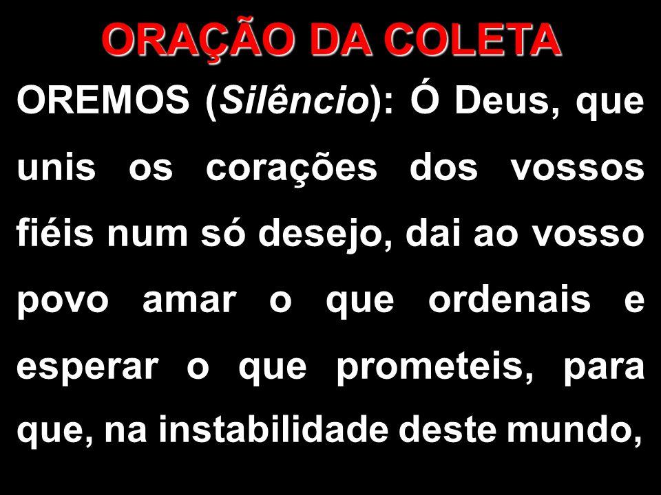 OREMOS (Silêncio): Ó Deus, que unis os corações dos vossos fiéis num só desejo, dai ao vosso povo amar o que ordenais e esperar o que prometeis, para