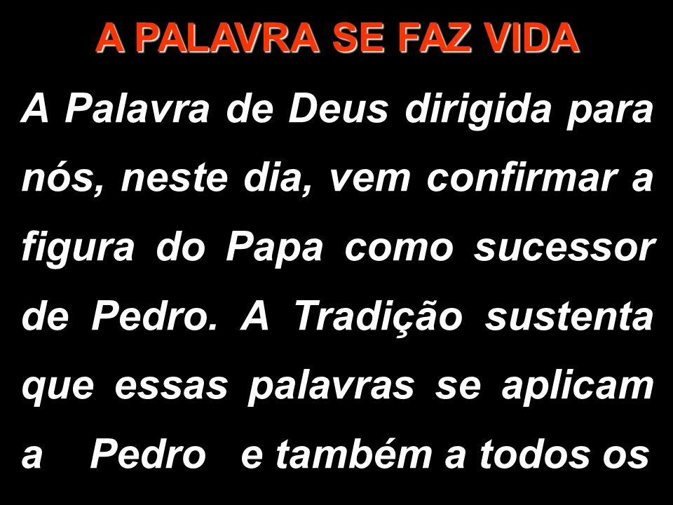 A PALAVRA SE FAZ VIDA A Palavra de Deus dirigida para nós, neste dia, vem confirmar a figura do Papa como sucessor de Pedro. A Tradição sustenta que e