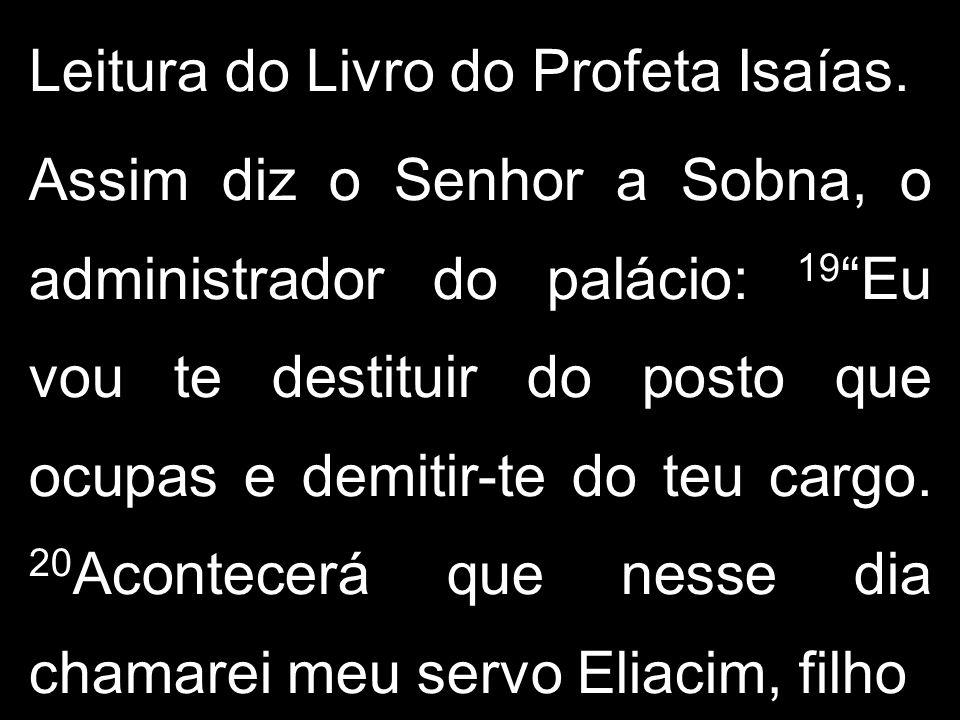 """Leitura do Livro do Profeta Isaías. Assim diz o Senhor a Sobna, o administrador do palácio: 19 """"Eu vou te destituir do posto que ocupas e demitir-te d"""