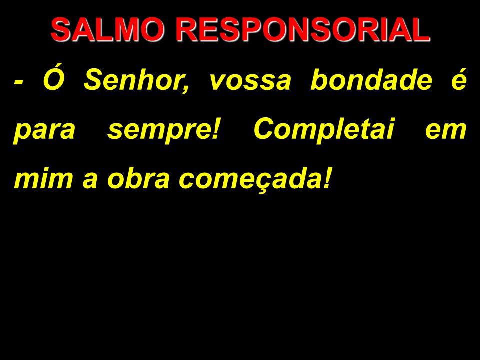 SALMO RESPONSORIAL - Ó Senhor, vossa bondade é para sempre! Completai em mim a obra começada!