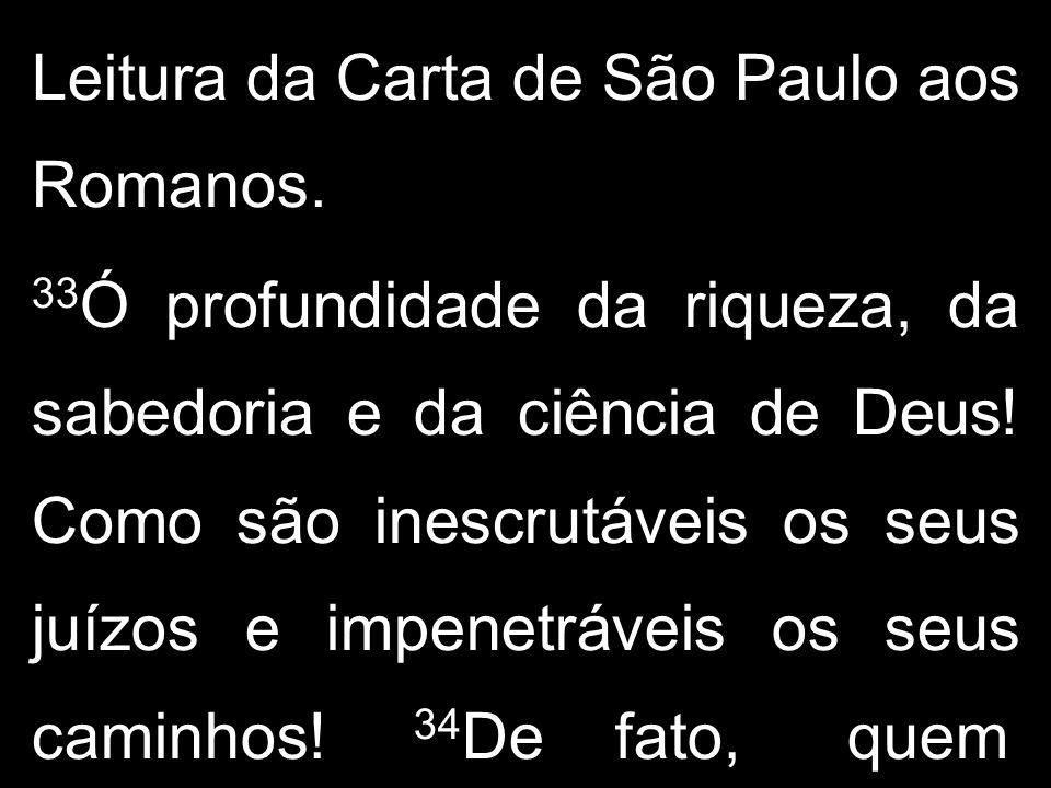 Leitura da Carta de São Paulo aos Romanos. 33 Ó profundidade da riqueza, da sabedoria e da ciência de Deus! Como são inescrutáveis os seus juízos e im