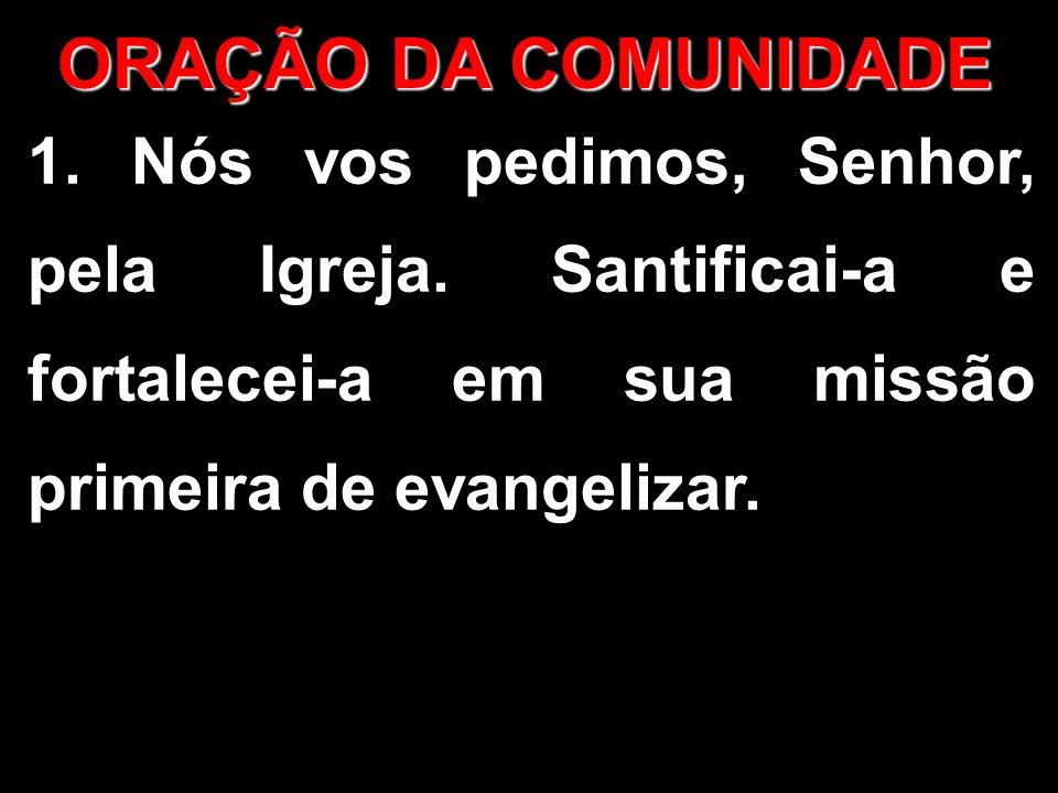 ORAÇÃO DA COMUNIDADE 1. Nós vos pedimos, Senhor, pela Igreja. Santificai-a e fortalecei-a em sua missão primeira de evangelizar.