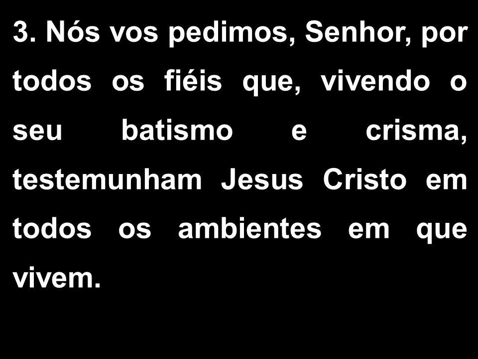 3. Nós vos pedimos, Senhor, por todos os fiéis que, vivendo o seu batismo e crisma, testemunham Jesus Cristo em todos os ambientes em que vivem.
