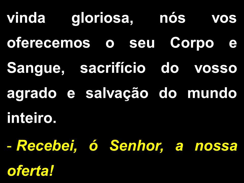 vinda gloriosa, nós vos oferecemos o seu Corpo e Sangue, sacrifício do vosso agrado e salvação do mundo inteiro. - Recebei, ó Senhor, a nossa oferta!