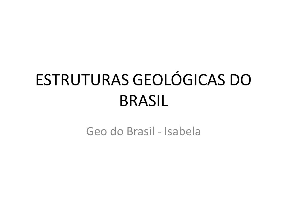 ESTRUTURAS GEOLÓGICAS DO BRASIL Geo do Brasil - Isabela