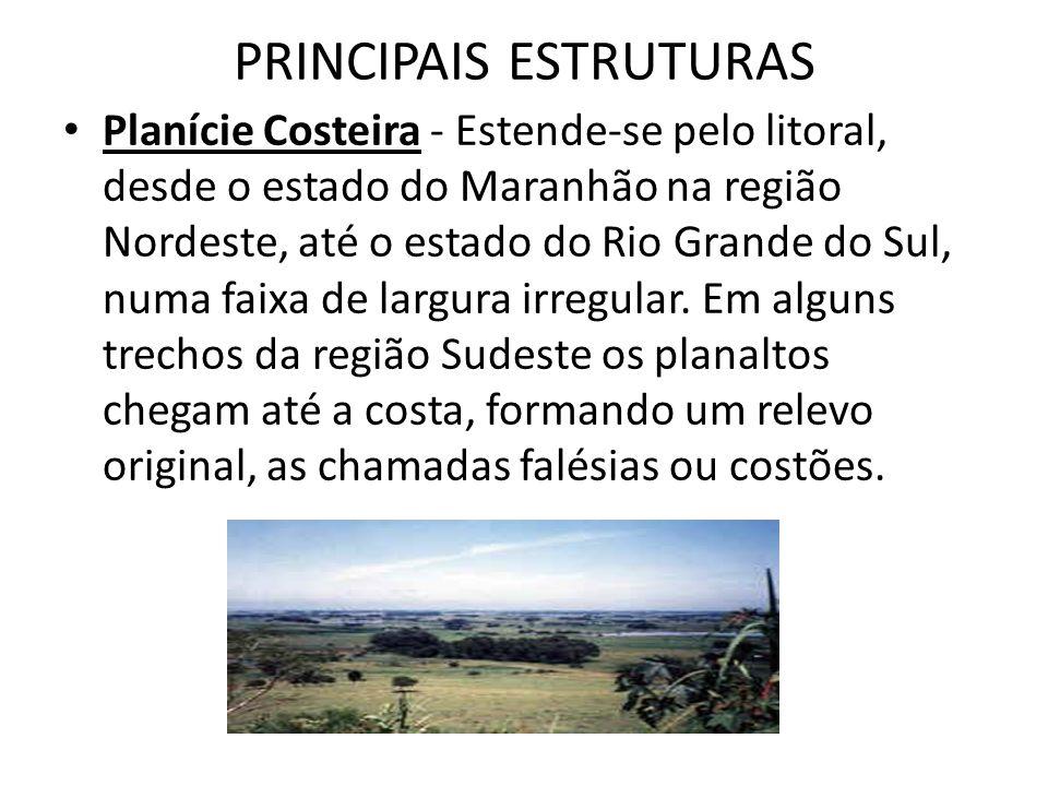 PRINCIPAIS ESTRUTURAS Planície Costeira - Estende-se pelo litoral, desde o estado do Maranhão na região Nordeste, até o estado do Rio Grande do Sul, n