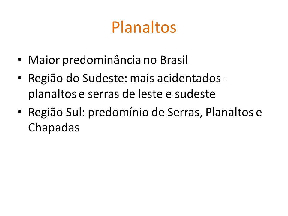 Planaltos Maior predominância no Brasil Região do Sudeste: mais acidentados - planaltos e serras de leste e sudeste Região Sul: predomínio de Serras,