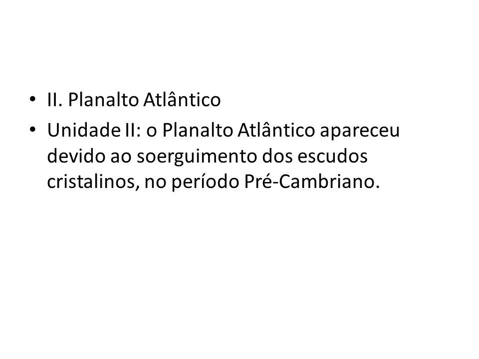 II. Planalto Atlântico Unidade II: o Planalto Atlântico apareceu devido ao soerguimento dos escudos cristalinos, no período Pré-Cambriano.