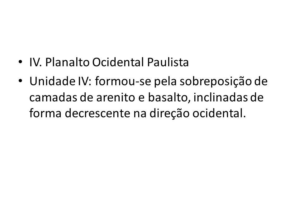IV. Planalto Ocidental Paulista Unidade IV: formou-se pela sobreposição de camadas de arenito e basalto, inclinadas de forma decrescente na direção oc