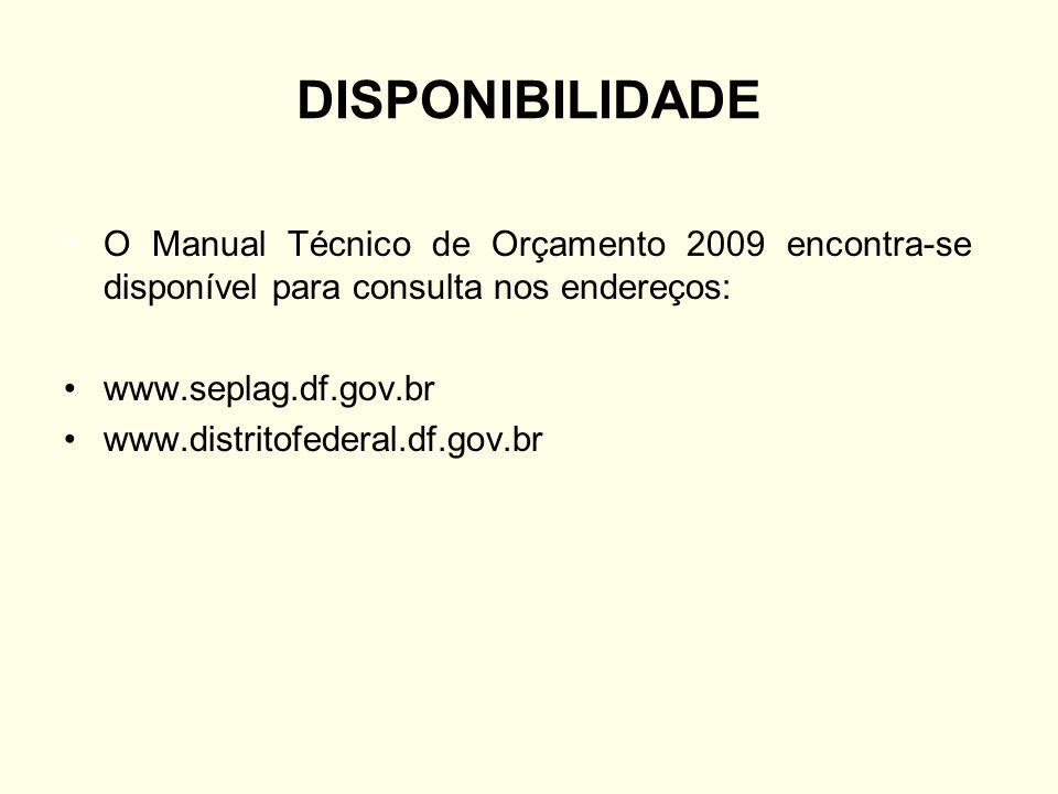 DISPONIBILIDADE O Manual Técnico de Orçamento 2009 encontra-se disponível para consulta nos endereços: www.seplag.df.gov.br www.distritofederal.df.gov
