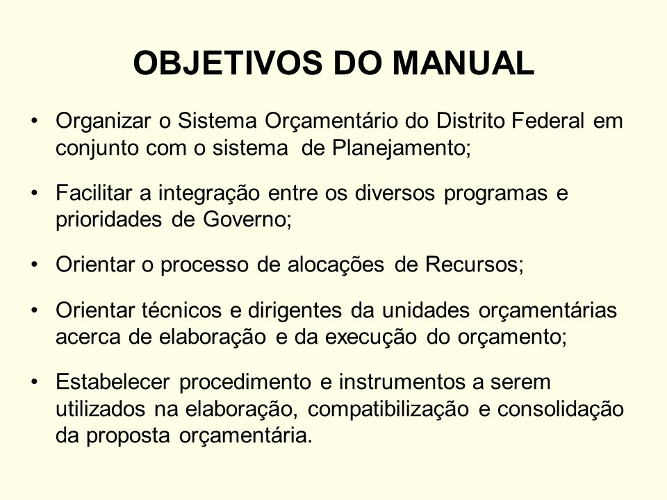 OBJETIVOS DO MANUAL Organizar o Sistema Orçamentário do Distrito Federal em conjunto com o sistema de Planejamento; Facilitar a integração entre os di