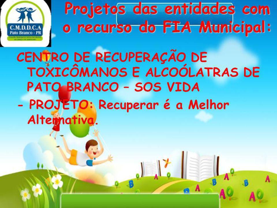Projetos das entidades com o recurso do FIA Municipal: CENTRO DE RECUPERAÇÃO DE TOXICÔMANOS E ALCOÓLATRAS DE PATO BRANCO – SOS VIDA - PROJETO: Recuper