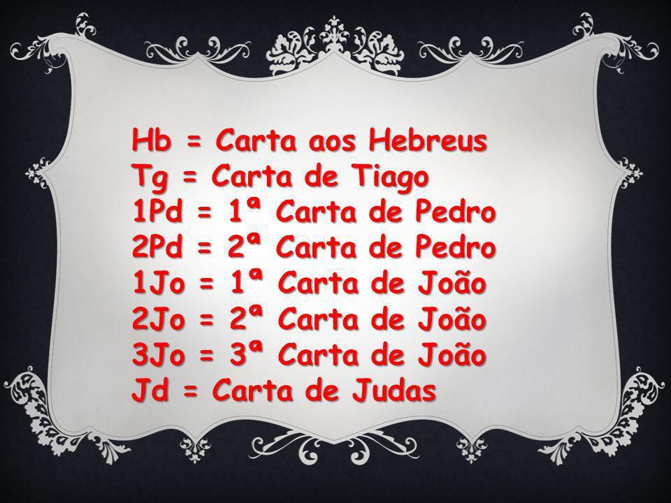 Hb = Carta aos Hebreus Tg = Carta de Tiago 1Pd = 1ª Carta de Pedro 2Pd = 2ª Carta de Pedro 1Jo = 1ª Carta de João 2Jo = 2ª Carta de João 3Jo = 3ª Carta de João Jd = Carta de Judas