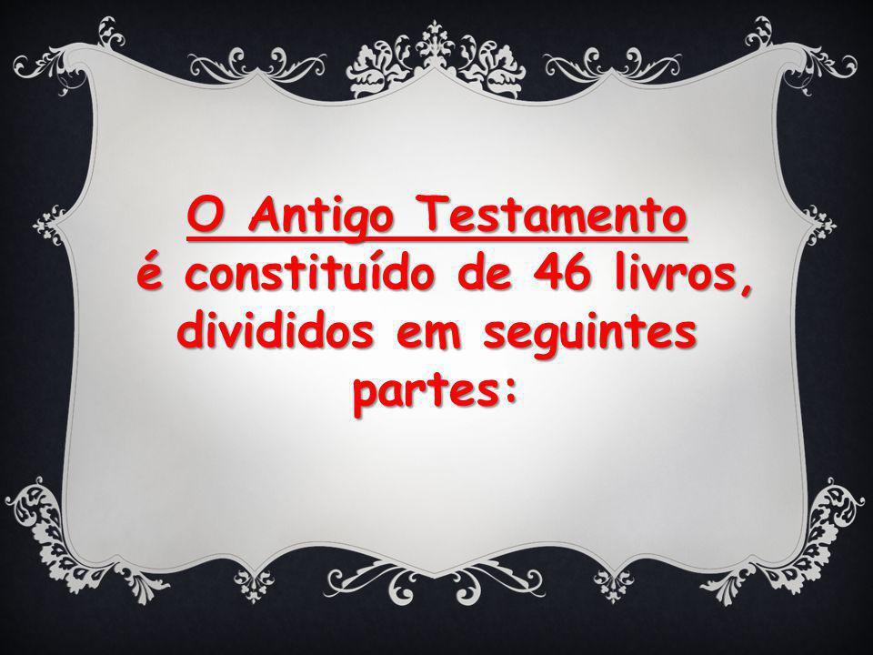 O Antigo Testamento é constituído de 46 livros, divididos em seguintes partes: é constituído de 46 livros, divididos em seguintes partes: