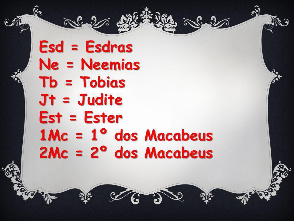 Esd = Esdras Ne = Neemias Tb = Tobias Jt = Judite Est = Ester 1Mc = 1º dos Macabeus 2Mc = 2º dos Macabeus