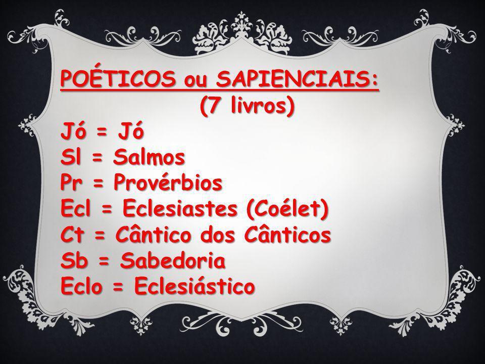 POÉTICOS ou SAPIENCIAIS: (7 livros) (7 livros) Jó = Jó Sl = Salmos Pr = Provérbios Ecl = Eclesiastes (Coélet) Ct = Cântico dos Cânticos Sb = Sabedoria Eclo = Eclesiástico