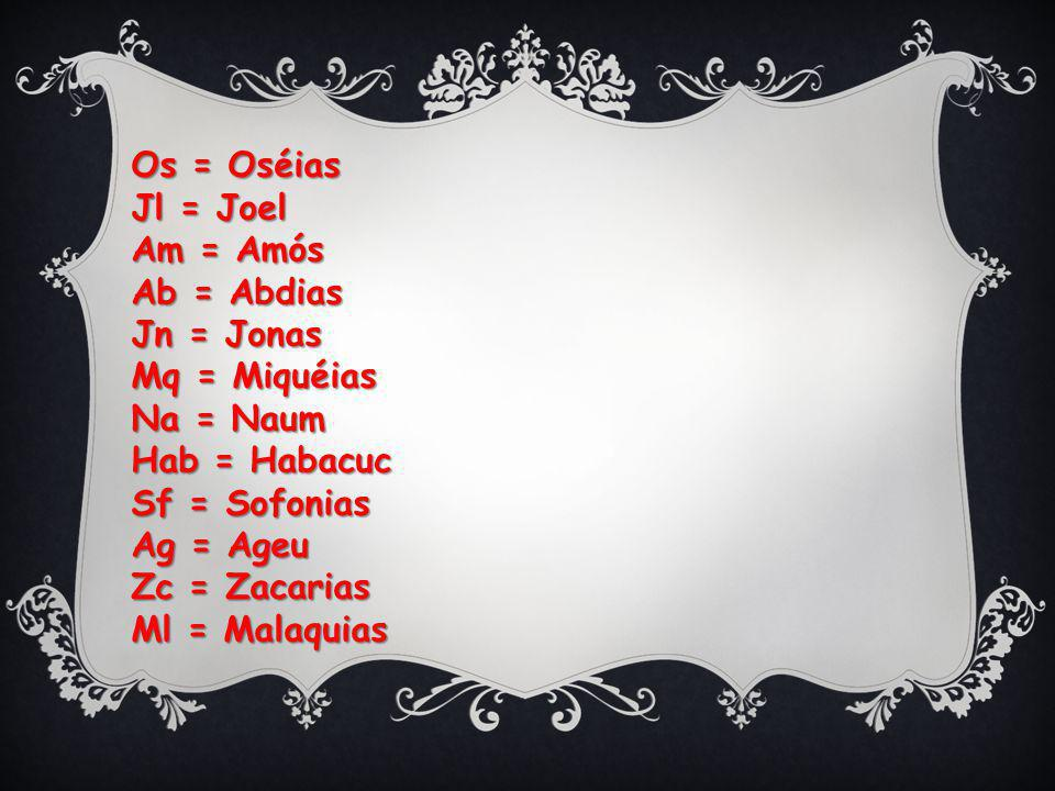 Os = Oséias Jl = Joel Am = Amós Ab = Abdias Jn = Jonas Mq = Miquéias Na = Naum Hab = Habacuc Sf = Sofonias Ag = Ageu Zc = Zacarias Ml = Malaquias