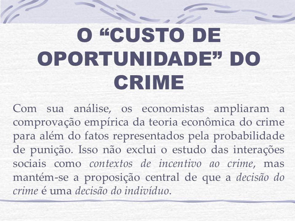 O CUSTO DE OPORTUNIDADE DO CRIME Com sua análise, os economistas ampliaram a comprovação empírica da teoria econômica do crime para além do fatos representados pela probabilidade de punição.