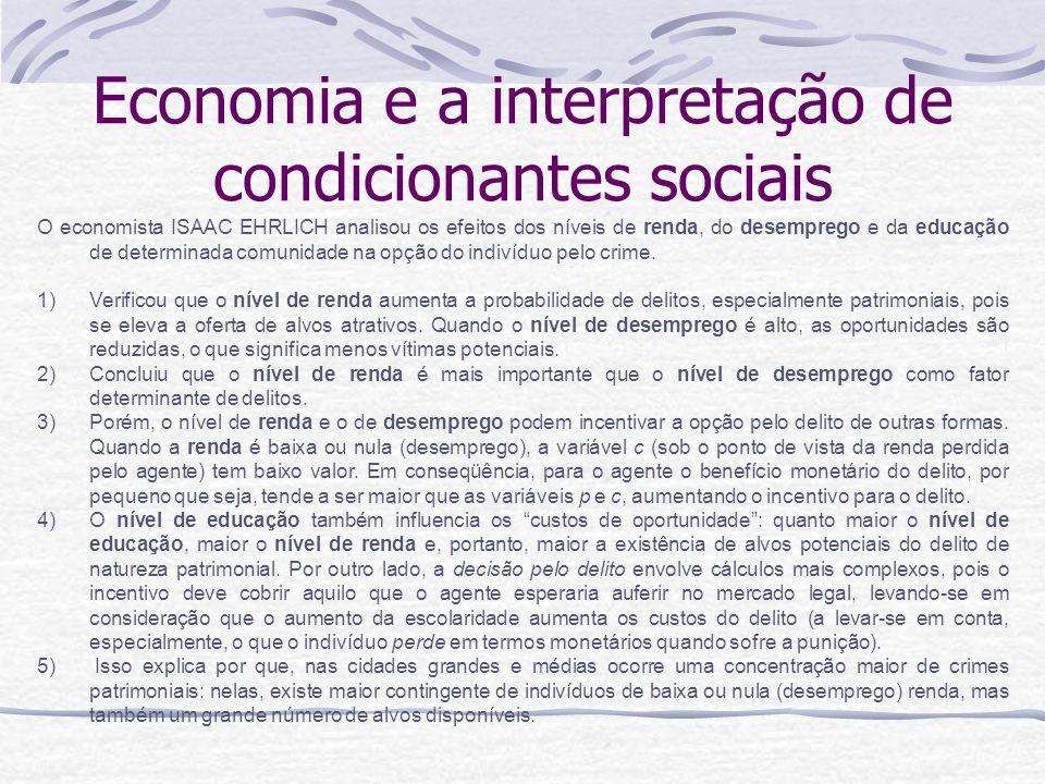 Economia e a interpretação de condicionantes sociais O economista ISAAC EHRLICH analisou os efeitos dos níveis de renda, do desemprego e da educação de determinada comunidade na opção do indivíduo pelo crime.