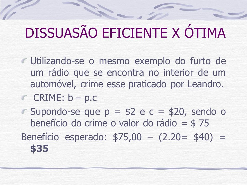 DISSUASÃO EFICIENTE X ÓTIMA Utilizando-se o mesmo exemplo do furto de um rádio que se encontra no interior de um automóvel, crime esse praticado por Leandro.