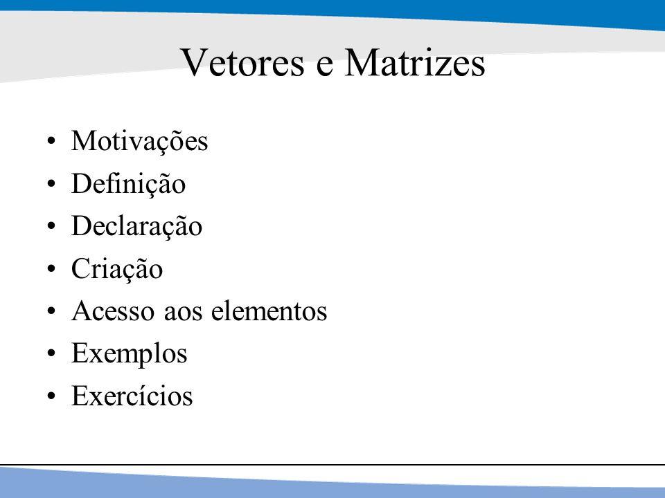 2 Vetores e Matrizes Motivações Definição Declaração Criação Acesso aos elementos Exemplos Exercícios