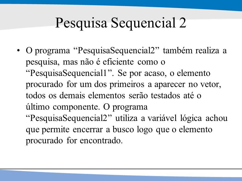 """22 Pesquisa Sequencial 2 O programa """"PesquisaSequencial2"""" também realiza a pesquisa, mas não é eficiente como o """"PesquisaSequencial1"""". Se por acaso, o"""