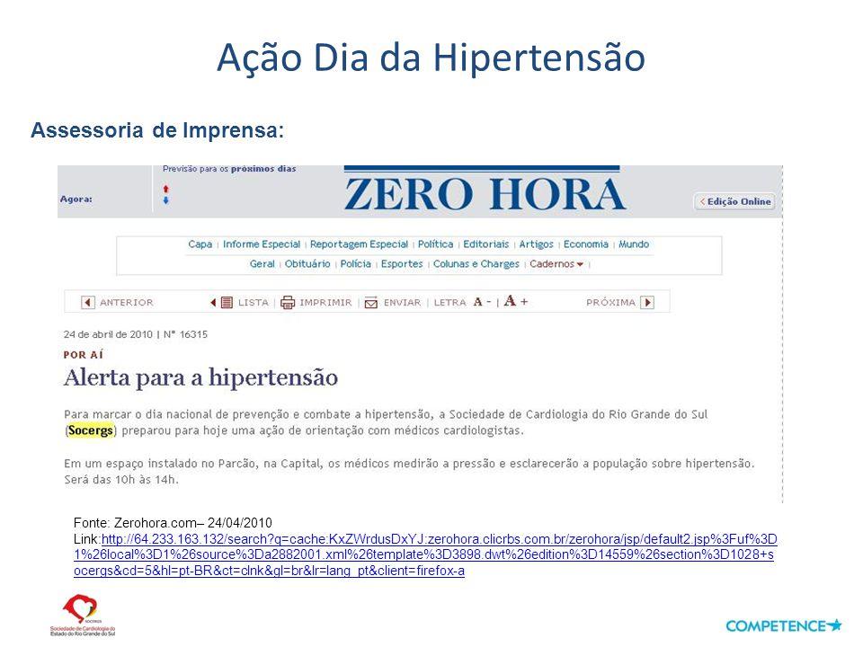 Ação Dia da Hipertensão Assessoria de Imprensa: Fonte: Zerohora.com– 24/04/2010 Link:http://64.233.163.132/search q=cache:KxZWrdusDxYJ:zerohora.clicrbs.com.br/zerohora/jsp/default2.jsp%3Fuf%3D 1%26local%3D1%26source%3Da2882001.xml%26template%3D3898.dwt%26edition%3D14559%26section%3D1028+s ocergs&cd=5&hl=pt-BR&ct=clnk&gl=br&lr=lang_pt&client=firefox-ahttp://64.233.163.132/search q=cache:KxZWrdusDxYJ:zerohora.clicrbs.com.br/zerohora/jsp/default2.jsp%3Fuf%3D 1%26local%3D1%26source%3Da2882001.xml%26template%3D3898.dwt%26edition%3D14559%26section%3D1028+s ocergs&cd=5&hl=pt-BR&ct=clnk&gl=br&lr=lang_pt&client=firefox-a
