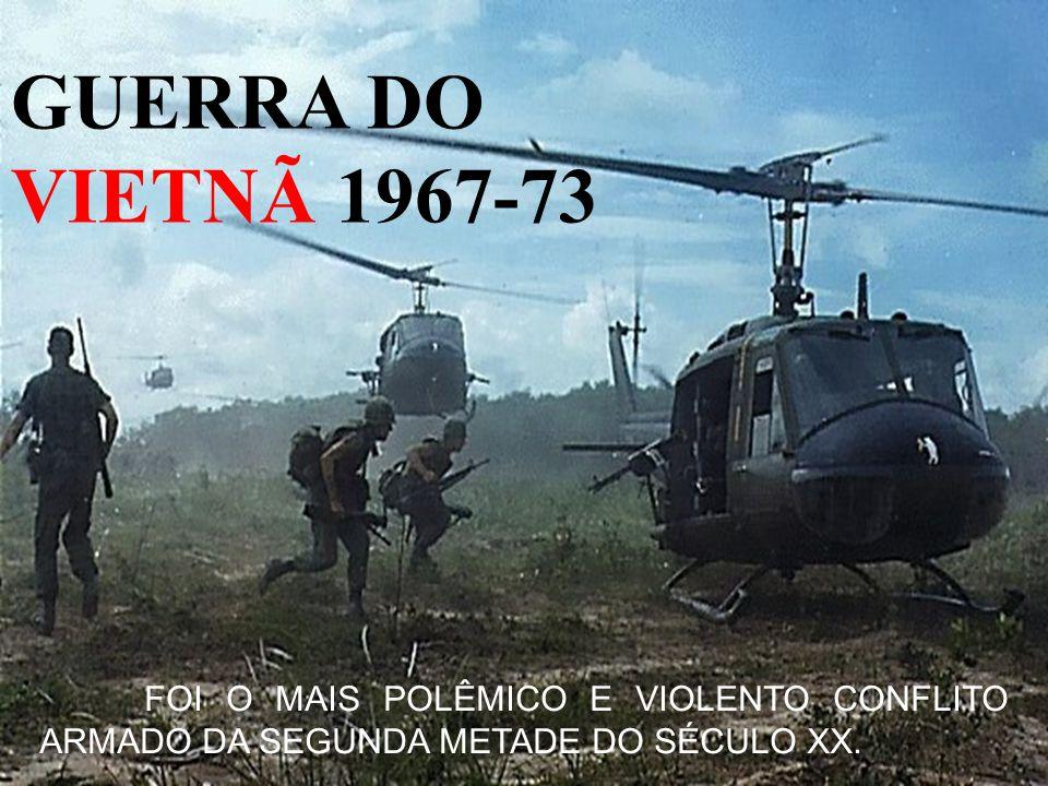 GUERRA DO VIETNÃ 1967-73 FOI O MAIS POLÊMICO E VIOLENTO CONFLITO ARMADO DA SEGUNDA METADE DO SÉCULO XX.