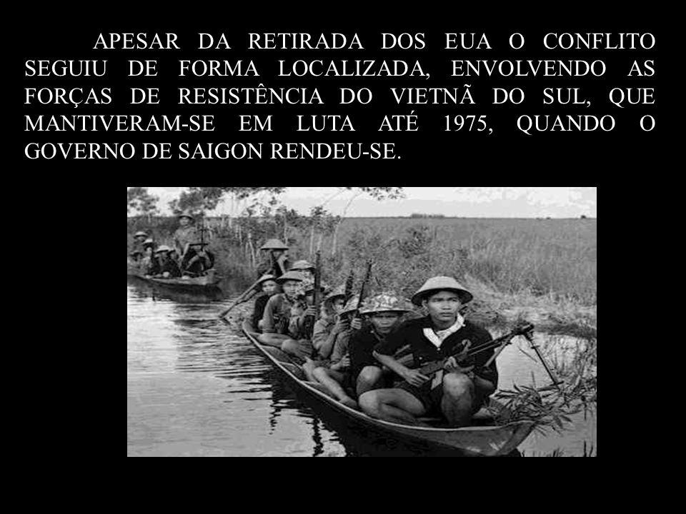 APESAR DA RETIRADA DOS EUA O CONFLITO SEGUIU DE FORMA LOCALIZADA, ENVOLVENDO AS FORÇAS DE RESISTÊNCIA DO VIETNÃ DO SUL, QUE MANTIVERAM-SE EM LUTA ATÉ