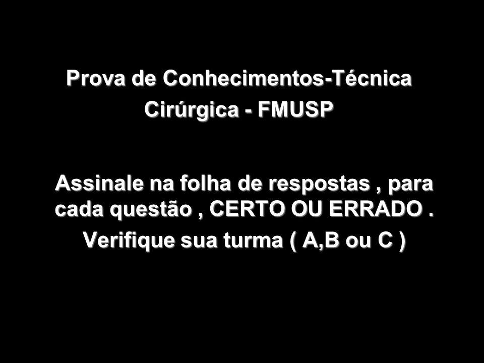 1 Prova de Conhecimentos-Técnica Cirúrgica - FMUSP Assinale na folha de respostas, para cada questão, CERTO OU ERRADO. Verifique sua turma ( A,B ou C